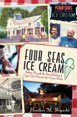 Four Seas Ice Cream: Sailing Through the Sweet History of Cape Cods Favorite Ice Cream Parlor  by  Heather M Wysocki