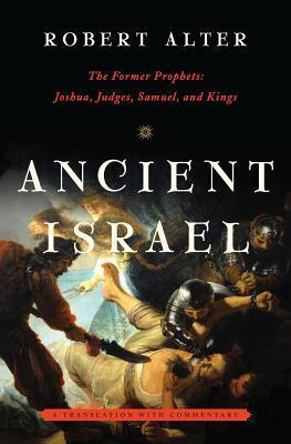 Ancient Israel: The Former Prophets: Joshua, Judges, Samuel, and Kings: A Translation with Commentary Robert Alter
