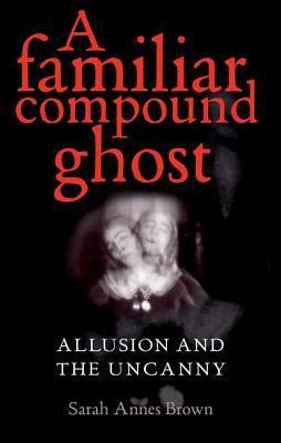 A Familiar Compound Ghost: Allusion and the Uncanny Sarah Brown