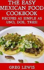 The Easy Mexican Food Cookbook - Recipes as Simple as Uno, Dos, Tres! Greg Lewis
