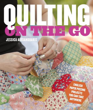 Quilting on the Go: English Paper Piecing Projects You Can Take Anywhere  by  Jessica Alexandrakis
