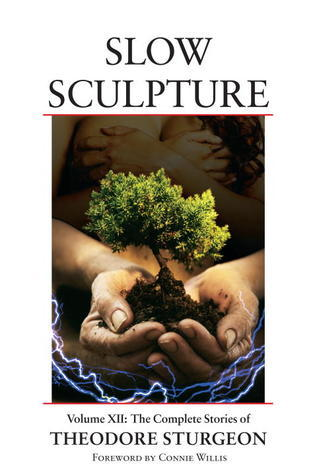 Slow Sculpture (Complete Stories of Theodore Sturgeon, Vol 12)  by  Theodore Sturgeon