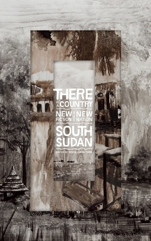 There Is a Country: New Fiction from the New Nation of South Sudan Nyuol Lueth Tong