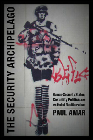 The Security Archipelago: Human-Security States, Sexuality Politics, and the End of Neoliberalism Paul Amar