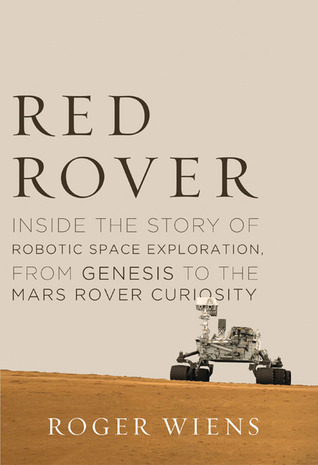 Red Rover: Inside the Story of Robotic Space Exploration, from Genesis to the Mars Rover Curiosity  by  Roger Wiens