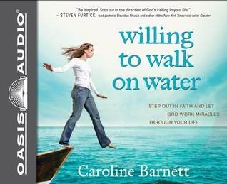 Willing to Walk on Water (Library Edition): Step Out in Faith and Let God Work Miracles Through Your Life  by  Caroline Barnett