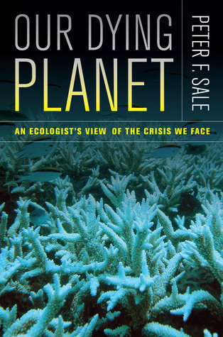 Our Dying Planet: An Ecologists View of the Crisis We Face Peter F. Sale