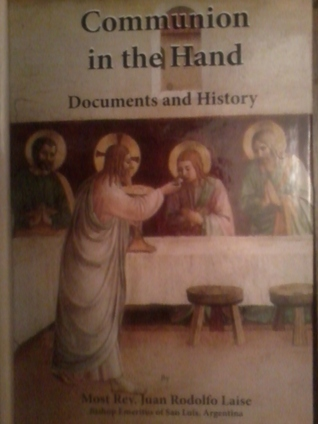 Communion in the Hand Documents and History  by  Juan Rodolfo Laise