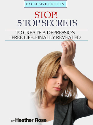 Depression Help: Stop! - 5 Top Secrets To Create A Depression Free Life..Finally Revealed - Exclusive Edition Heather  Rose