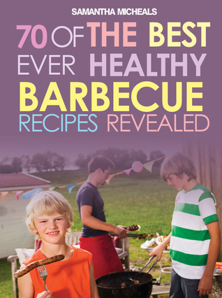 BBQ Recipe Book: 70 Of The Best Ever Healthy Barbecue Recipes...Revealed! (70 Of The Best Ever Recipes...Revealed!)  by  Samantha Michaels
