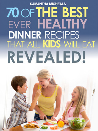 Kids Recipes Book: 70 Of The Best Ever Dinner Recipes That All Kids Will Eat....Revealed! (70 Of The Best Ever Recipes...Revealed!)  by  Samantha Michaels