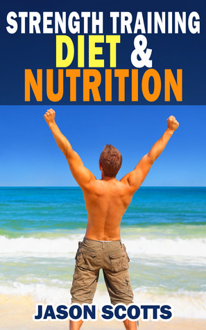 Strength Training Diet & Nutrition : 7 Key Things To Create The Right Strength Training Diet Plan For You  by  Jason Scotts