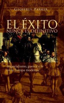 El Éxito nunca es definitivo: Imperialismo, guerra y fe en la Europa moderna  by  Geoffrey Parker