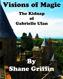 Visions of Magic: The Kidnap of Gabrielle Ulan  by  Shane Griffin