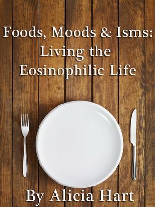 Foods, Moods & Isms: Living the Eosinophilic Life Alicia  Hart