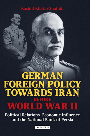 German Foreign Policy Towards Iran Before World War II: Political Relations, Economic Influence and the National Bank of Persia  by  Rashid Khatib-Shahidi