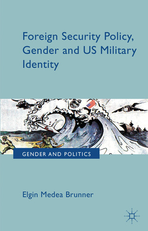 Foreign Security Policy, Gender, and US Military Identity Elgin Brunner