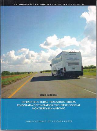 Infraestructuras transfronterizas: Etnografía de itinerarios en el espacio social Monterrey-San Antonio  by  Efrén Sandoval