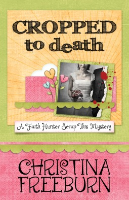 Cropped to Death (A Faith Hunter Scrap This Mystery, #1)  by  Christina Freeburn