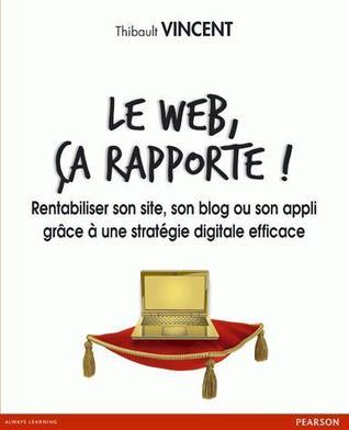 Le Web, ça rapporte ! : Rentabiliser son site, son blog ou son appli grâce à une stratégie digitale efficace  by  Thibault Vincent
