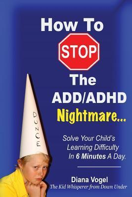 How to Stop the ADD/ADHD Nightmare  by  Diana Vogel