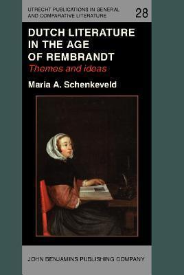Dutch Literature in the Age of Rembrandt: Themes and Ideas  by  Maria A Schenkeveld-Van der Dussen