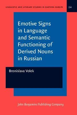 Emotive Signs In Language And Semantic Functioning Of Derived Nouns In Russian (Linguistic And Literary Theory Studies In Eastern Europe, Vol 24) Bronislava Volek