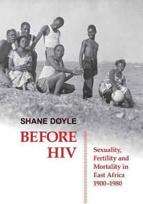 Before HIV: Sexuality, Fertility and Mortality in East Africa, 1900-1980 Shane Doyle
