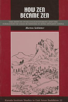 How Zen Became Zen: The Dispute Over Enlightenment and the Formation of Chan Buddhism in Song-Dynasty China  by  Morten Schlütter