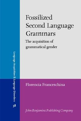 Fossilized Second Language Grammars. the Acquisition of Grammatical Gender.  by  Florencia Franceschina