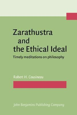 Zarathustra and the Ethical Ideal: Timely Meditations on Philosophy Robert H. Cousineau
