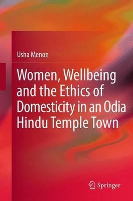 Women, Wellbeing, and the Ethics of Domesticity in an Odia Hindu Temple Town  by  Usha Menon
