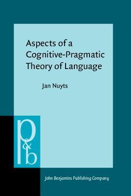 Aspects of a Cognitive-Pragmatic Theory of Language: On Cognition, Functionalism, and Grammar  by  Jan Nuyts