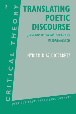 Translating Poetic Discourse: Questions On Feminist Strategies In Adrienne Rich Myriam Díaz-Diocaretz