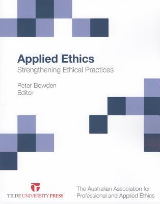 Applied Ethics: Strengthening Ethical Practices  by  Peter Bowden