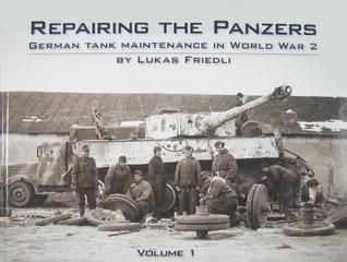 Repairing the Panzers: German Tank Maintenance in World War 2 Volume 1  by  Lukas Friedli