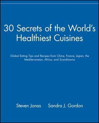 30 Secrets Of The Worlds Healthiest Cuisines: Global Eating Tips And Recipes From China, France, Japan, The Mediterranean, Africa, And Scandinavia Steven Jonas