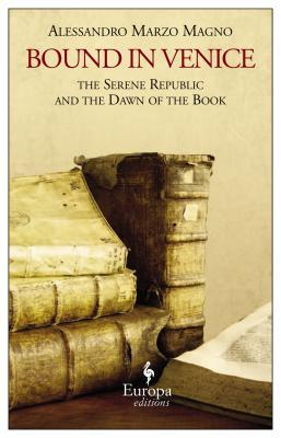 Bound in Venice: The Serene Republic and the Dawn of the Book Alessandro Marzo Magno