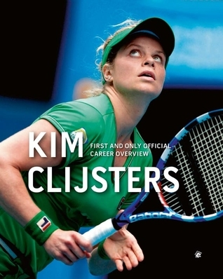 Kim Clijsters: First and Only Official Career Overview  by  Filip Dewulf