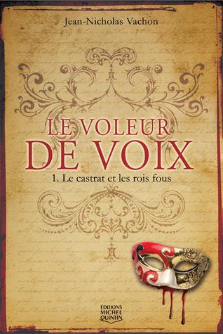 Le voleur de voix: Le castrat et les rois fous Jean-Nicholas Vachon