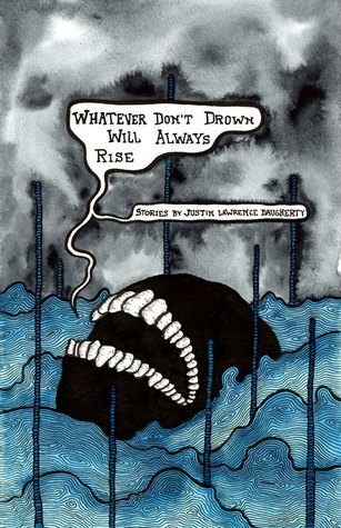 Whatever Dont Drown Will Always Rise Justin Lawrence Daugherty
