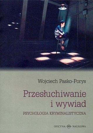 Przesłuchiwanie i Wywiad Psychologia kryminalistyczna Wojciech Pasko-Porys