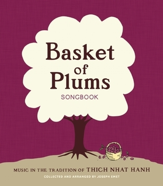 Basket of Plums Songbook: Music in the Tradition of Thich Nhat Hanh  by  Joseph Emet