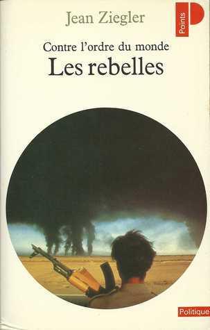 Contre lordre du monde: les rebelles  by  Jean Ziegler