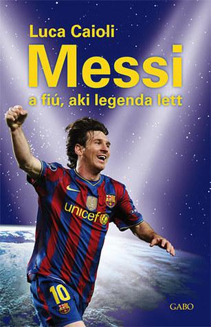 Messi - a fiú, aki legenda lett Luca Caioli
