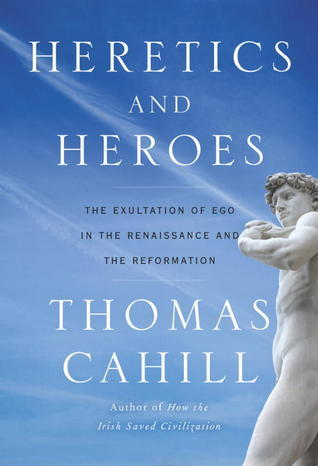 Heretics and Heroes: How Renaissance Artists and Reformation Priests Created Our World Thomas Cahill