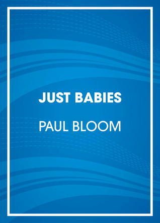 Just Babies: The Origins of Good and Evil  by  Paul Bloom