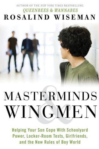 Masterminds & Wingmen: Helping Our Boys Cope with Schoolyard Power, Locker-Room Tests, Girlfriends, and the New Rules of Boy World Rosalind Wiseman