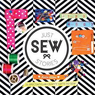 Just Sew Stories: 25 spectacular crafty gifts to sew Katie Allen