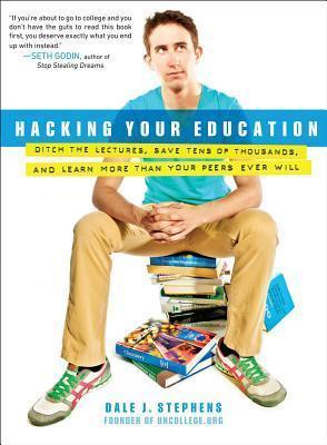 Hacking Your Education Ditch the Lectures, Save Tens of Thousands, and Learn More Than Your Peers Ever Will Dale J. Stephens